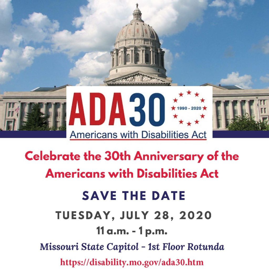 Celebrate the 30th Anniversary of the Americans with Disabilities Act - Save the Date , July 28 , 2020 11 a.m. - 1 p.m. Missouri State Capitol - 1st Floor Rotunda